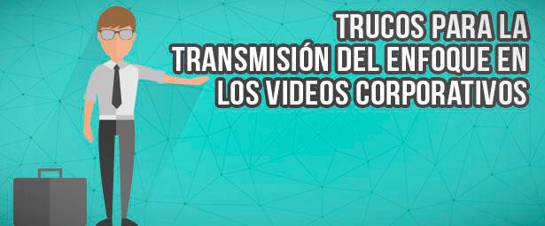 Trucos para transmitir el enfoque de tus videos corporativos