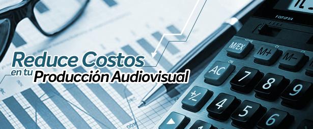 Reduce tus costos de producción audiovisual con los siguientes consejos