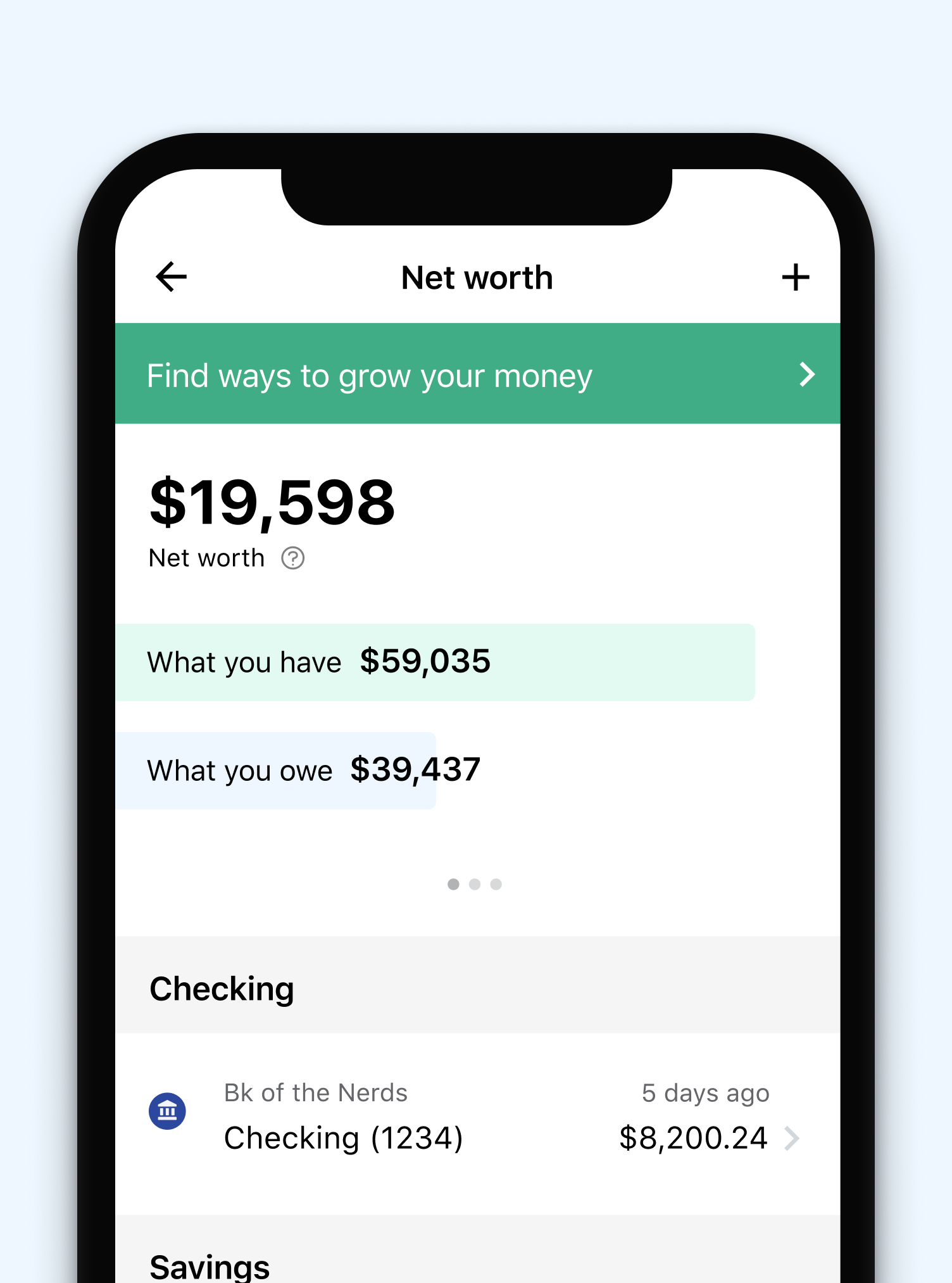 See how much money you have between your connected accounts and assets, as well as a breakdown of your savings, investments and more.