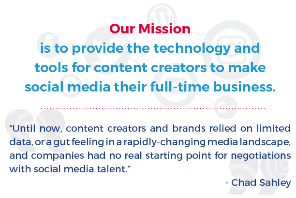 Our Mission is to provide the technology and tools for content creators to make social media their full time business. Until now, content creators and brands relied on limited data, or a gut feeling in a rapidly-changing media landscape, and companies had no real starting point for negotiations with social media talent. - Chad Sahley