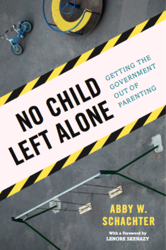 NO CHILD LEFT ALONE: GETTING THE GOVERNMENT OUT OF PARENTING by Abby Schachter