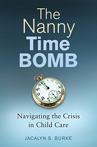 The Nanny Time Bomb: Navigating the Crisis in Child Care by Jacalyn S. Burke