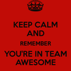 Keep calm and remember you re in team awesome 1
