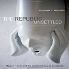 Mayanthi L. Fernando, The Republic Unsettled: Muslim French and the Contradictions of Secularism
