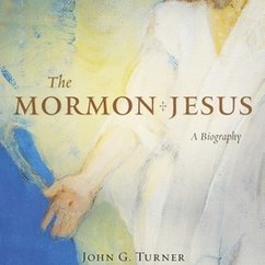 The Mormon Jesus, a New Biography by Prof. John Turner