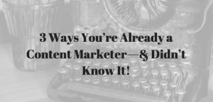 3 Ways You're Already a Content Marketer—& Didn't Know It!