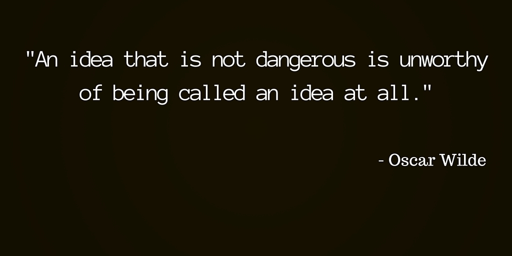 --An idea that is not dangerous is unworthy of being called an idea at all.-