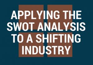 Applying the SWOT Analysis to a Shifting Industry