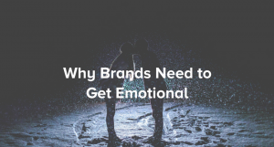 Why Brands Need to Get Emotional