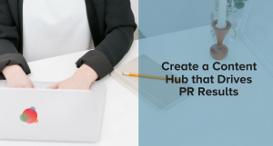 Create a Content Hub that Drives PR Results