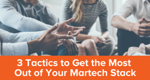 3 Tactics to Get the Most Out of Your Martech Stack