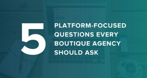 Five Platform-Focused Questions Every Boutique Agency Should Ask