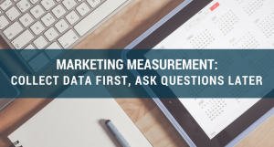 Marketing Measurement: Collect Data First, Ask Questions Later