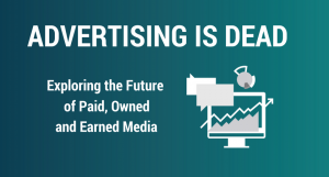 Advertising is Dead—Exploring the Future of Paid, Owned and Earned Media