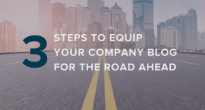 3 Steps to Equip Your Company Blog for the Road Ahead