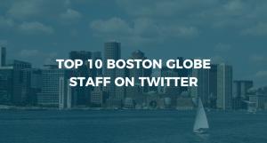 Top 10 Boston Globe Staff on Twitter