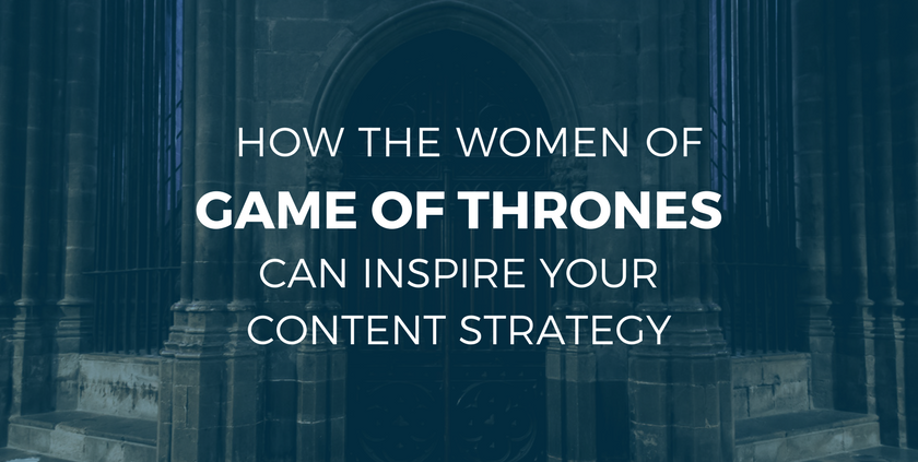How the Women of Game of Thrones Can Inspire Your Content Strategy.png