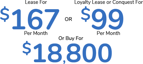 Lease For $167 Per Month Or Loyalty Lease or Conquest For $99 Per Month Or Buy For $18,800