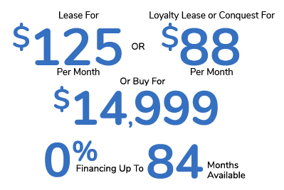 Lease For $125 Per Month Or Loyalty Lease or Conquest For $88 Per Month Or Buy For $14,999 Or 0% Financing For Up To 84 Months Available