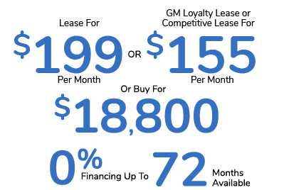 Lease For $199 Per Month Or GM Loyalty Lease or Competitive Lease For $155 Per Month Or Buy For $18,800 Or 0% Financing For Up To 72 Months Available