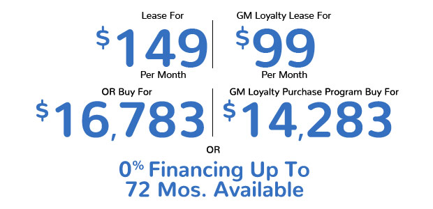 Lease For $149 Per Month | Competitive Lease for $99 Per Month | Buy For $16,783 | GM Loyalty Purchase Program Buy For $14,283 | 0% Financing For Up To 72 Months