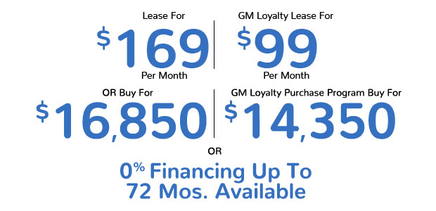 Lease For $169 Per Month | Competitive Lease for $99 Per Month | Buy For $16,850 | GM Loyalty Purchase Program Buy For $14,350 | 0% Financing For Up To 72 Months