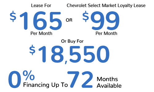 Lease For $165 Per Mo. Or Chevrolet Select Market Loyalty Lease $99 Or Buy For $18,550, 0% APR Up To 72 Mos. Available