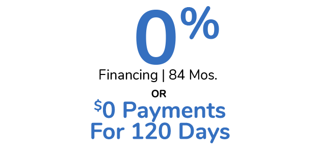 0% Financing For 84 Months Plus $0 Payments For 120 Days