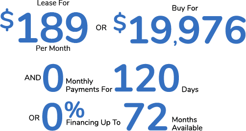 Lease For $189 Per Month Or Buy For $19,976 AND 0 Monthly Payments for 120 Days Or 0% Financing For Up To 72 Months Available