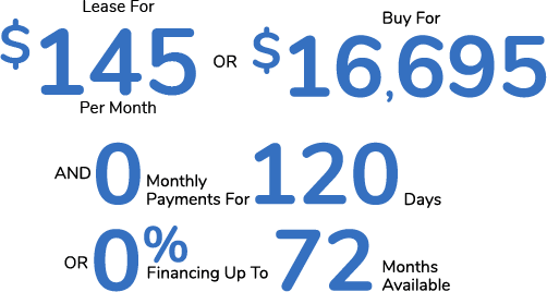 Lease For $145 Per Month Or Buy For $16,695 AND 0 Monthly Payments for 120 Days Or 0% Financing For Up To 72 Months Available