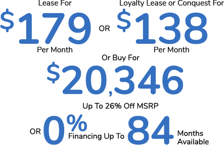 Lease For $179 Per Month or Loyalty Lease or Conquest For $138 Per Month or Buy For $20,346. Up To 26% Off MSRP or 0% Financing For Up To 84 Months Available