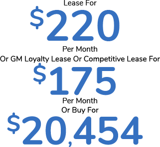 Lease For $220 Per Month or GM Loyalty Lease or Competitive Lease For $175 Per Month or Buy For $20,454