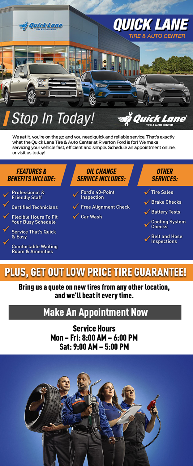 We get it, you're on the go and you need quick and reliable service. That's exactly what the Quick Lane Tire & Auto Center at Riverton Ford is for! We make servicing your vehicle fast, efficient and simple. Schedule an appointment online, or visit us today!