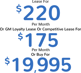 Lease For $220 Per Month or GM Loyalty Lease or Competitive Lease For $175 Per Month or Buy For $19,995