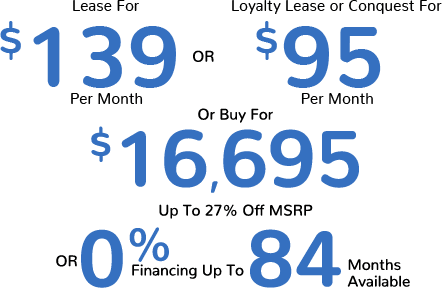 Lease For $139 Per Month or Loyalty Lease or Conquest For $95 Per Month or Buy For $16,695, Up To 27% Off MSRP Or 0% Financing For Up To 84 Months Available