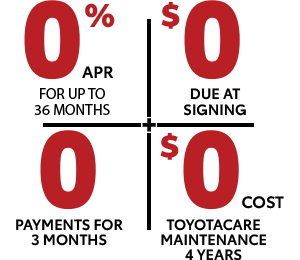 0% APR for up to 48 months | $0 due at signing | 0 payments for 3 mo. | $0 cost toyotacare maintenance 4 years