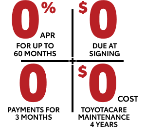 0% APR for up to 60 months | $0 due at signing | 0 payments for 3 mo. | $0 cost toyotacare maintenance 4 years