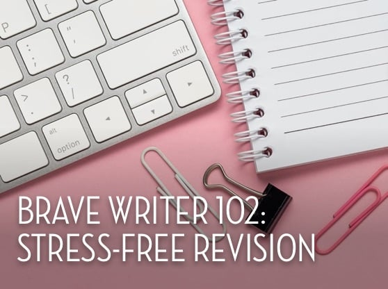 Brave Writer 102: Stress-Free Revision
