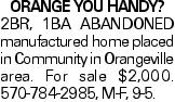 ORANGE YOU HANDY? 2BR, 1BA ABANDONED manufactured home placed in Community in Orangeville area. For sale $2,000. 570-784-2985, M-F, 9-5.