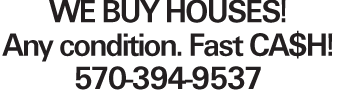 WE BUY HOUSES! Any condition. Fast CA$H! 570-394-9537