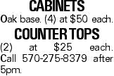 Cabinets Oak base. (4) at $50 each. Counter tops (2) at $25 each. Call 570-275-8379 after 5pm.