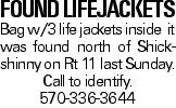 found lifejackets Bag w/3 life jackets inside it was found north of Shickshinny on Rt 11 last Sunday. Call to identify. 570-336-3644