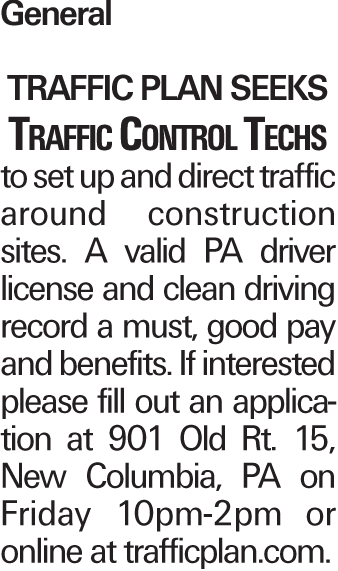 General Traffic Plan seeks Traffic Control Techs to set up and direct traffic around construction sites. A valid PA driver license and clean driving record a must, good pay and benefits. If interested please fill out an application at 901 Old Rt. 15, New Columbia, PA on Friday 10pm-2pm or online at trafficplan.com.