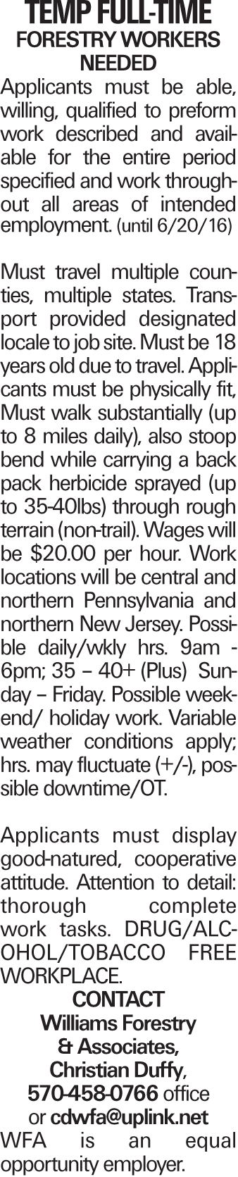 Temp Full-time Forestry Workers Needed Applicants must be able, willing, qualified to preform work described and available for the entire period specified and work throughout all areas of intended employment. (until 6/20/16) Must travel multiple counties, multiple states. Transport provided designated locale to job site. Must be 18 years old due to travel. Applicants must be physically fit, Must walk substantially (up to 8 miles daily), also stoop bend while carrying a back pack herbicide sprayed (up to 35-40lbs) through rough terrain (non-trail). Wages will be $20.00 per hour. Work locations will be central and northern Pennsylvania and northern New Jersey. Possible daily/wkly hrs. 9am -6pm; 35 - 40+ (Plus) Sunday - Friday. Possible weekend/ holiday work. Variable weather conditions apply; hrs. may fluctuate (+/-), possible downtime/OT. Applicants must display good-natured, cooperative attitude. Attention to detail: thorough complete work tasks. DRUG/ALC-OHOL/TOBACCO FREE WORKPLACE. Contact Williams Forestry & Associates, Christian Duffy, 570-458-0766 office or cdwfa@uplink.net WFA is an equal opportunity employer.