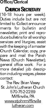 Office/Clerical Church Secretary (16-18 hours per week). Duties include but are not limited to: Collect announcements for bulletin and newsletter; print and reproduce bulletins for all worship services and liturgies; assist with the keeping of a master Church Calendar; copy, prepare and mail the Parish News (Church Newsletter); general office work. For a more detailed job description including wages, please contact: The Rev. Brian Vasey St. John's Lutheran Church 570-752-2289 Mifflinville, PA www.stjohnmifflinville lutheran.com