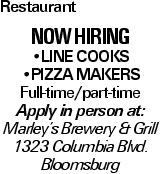 Restaurant now hiring --Line Cooks --pizza makers Full-time/part-time Apply in person at: Marley's Brewery & Grill 1323 Columbia Blvd. Bloomsburg