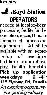 Industry Operators needed at local soybean processing facility for the operation, repair, & maintenance of processing equipment. All shifts available with an expectation of overtime. Full-time, competitive pay, health benefits. Pick up application weekdays 9am-4pm 125 Elysburg Rd., Danville An excellent opportunity in a growing industry