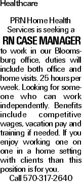 Healthcare PRN Home Health Services is seeking a RN case manager to work in our Bloomsburg office, duties will include both office and home visits. 25 hours per week. Looking for someone who can work independently. Benefits include competitive wages, vacation pay and training if needed. If you enjoy working one on one in a home setting with clients than this position is for you. Call 570-317-2640