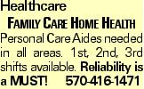 Healthcare Family Care Home Health Personal Care Aides needed in all areas. 1st, 2nd, 3rd shifts available. Reliability is a MUST!570-416-1471