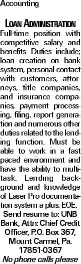 Accounting Loan Administration Full-time position with competitive salary and benefits. Duties include; loan creation on bank system, personal contact with customers, attorneys, title companies, and insurance companies, payment processing, filing, report generation and numerous other duties related to the lending function. Must be able to work in a fast paced environment and have the ability to multi-task. Lending background and knowledge of Laser Pro documentation system a plus. EOE. Send resume to: UNB Bank, Attn: Chief Credit Officer, P.O. Box 367, Mount Carmel, Pa. 17851-0367 No phone calls please